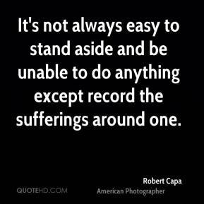 Robert Capa - It's not always easy to stand aside and be unable to do anything except record the sufferings around one.