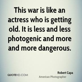 This war is like an actress who is getting old. It is less and less photogenic and more and more dangerous.
