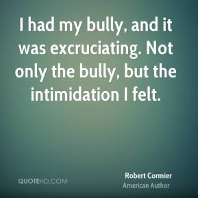 I had my bully, and it was excruciating. Not only the bully, but the intimidation I felt.