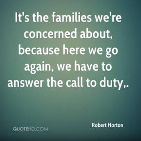 Robert Horton  - It's the families we're concerned about, because here we go again, we have to answer the call to duty.