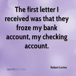 Robert Levine  - The first letter I received was that they froze my bank account, my checking account.