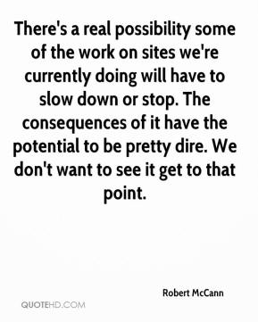 Robert McCann  - There's a real possibility some of the work on sites we're currently doing will have to slow down or stop. The consequences of it have the potential to be pretty dire. We don't want to see it get to that point.