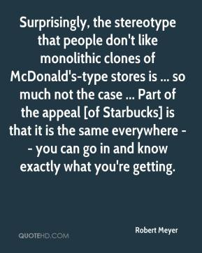 Robert Meyer  - Surprisingly, the stereotype that people don't like monolithic clones of McDonald's-type stores is ... so much not the case ... Part of the appeal [of Starbucks] is that it is the same everywhere -- you can go in and know exactly what you're getting.
