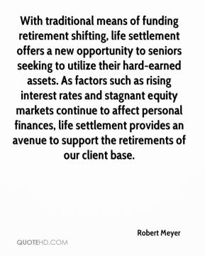 With traditional means of funding retirement shifting, life settlement offers a new opportunity to seniors seeking to utilize their hard-earned assets. As factors such as rising interest rates and stagnant equity markets continue to affect personal finances, life settlement provides an avenue to support the retirements of our client base.