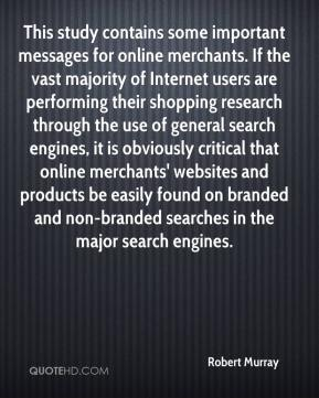 Robert Murray  - This study contains some important messages for online merchants. If the vast majority of Internet users are performing their shopping research through the use of general search engines, it is obviously critical that online merchants' websites and products be easily found on branded and non-branded searches in the major search engines.