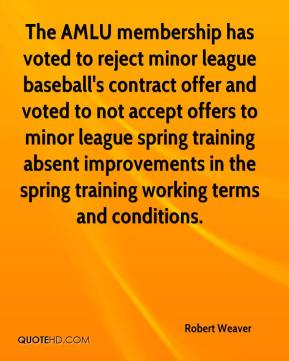 Robert Weaver  - The AMLU membership has voted to reject minor league baseball's contract offer and voted to not accept offers to minor league spring training absent improvements in the spring training working terms and conditions.