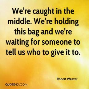 We're caught in the middle. We're holding this bag and we're waiting for someone to tell us who to give it to.