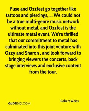 Robert Weiss  - Fuse and Ozzfest go together like tattoos and piercings, ... We could not be a true multi-genre music network without metal, and Ozzfest is the ultimate metal event. We're thrilled that our commitment to metal has culminated into this joint venture with Ozzy and Sharon , and look forward to bringing viewers the concerts, back stage interviews and exclusive content from the tour.