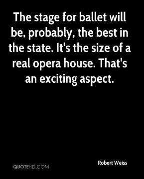 The stage for ballet will be, probably, the best in the state. It's the size of a real opera house. That's an exciting aspect.