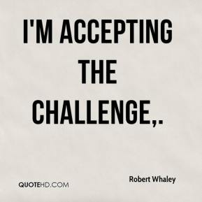 Robert Whaley  - I'm accepting the challenge.