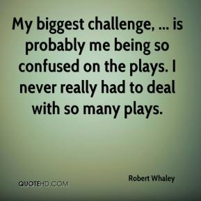 Robert Whaley  - My biggest challenge, ... is probably me being so confused on the plays. I never really had to deal with so many plays.