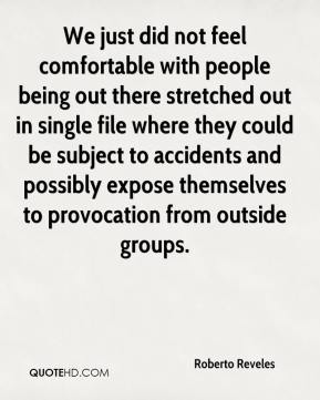 Roberto Reveles  - We just did not feel comfortable with people being out there stretched out in single file where they could be subject to accidents and possibly expose themselves to provocation from outside groups.