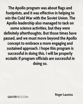 The Apollo program was about flags and footprints, and it was effective in helping to win the Cold War with the Soviet Union. The Apollo leadership also managed to tack on some science activities, but they were definitely afterthoughts. But those times have passed, and we must move beyond the Apollo concept to embrace a more engaging and sustained approach. I hope this program is successful in doing this. I will be properly ecstatic if program officials are successful in doing so.