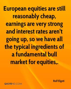 Rolf Elgeti  - European equities are still reasonably cheap, earnings are very strong and interest rates aren't going up, so we have all the typical ingredients of a fundamental bull market for equities.
