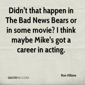Ron Villone  - Didn't that happen in The Bad News Bears or in some movie? I think maybe Mike's got a career in acting.
