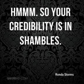 Ronda Storms  - Hmmm. So your credibility is in shambles.