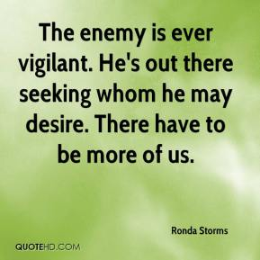 Ronda Storms  - The enemy is ever vigilant. He's out there seeking whom he may desire. There have to be more of us.