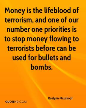 Roslynn Mauskopf  - Money is the lifeblood of terrorism, and one of our number one priorities is to stop money flowing to terrorists before can be used for bullets and bombs.
