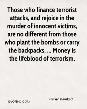 Those who finance terrorist attacks, and rejoice in the murder of innocent victims, are no different from those who plant the bombs or carry the backpacks, ... Money is the lifeblood of terrorism.