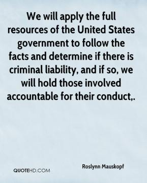 Roslynn Mauskopf  - We will apply the full resources of the United States government to follow the facts and determine if there is criminal liability, and if so, we will hold those involved accountable for their conduct.