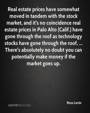 Ross Levin  - Real estate prices have somewhat moved in tandem with the stock market, and it's no coincidence real estate prices in Palo Alto (Calif.) have gone through the roof as technology stocks have gone through the roof, ... There's absolutely no doubt you can potentially make money if the market goes up.