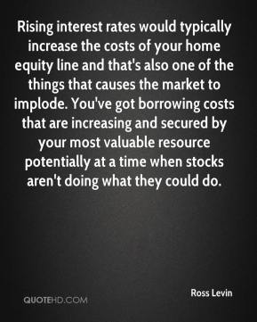 Ross Levin  - Rising interest rates would typically increase the costs of your home equity line and that's also one of the things that causes the market to implode. You've got borrowing costs that are increasing and secured by your most valuable resource potentially at a time when stocks aren't doing what they could do.