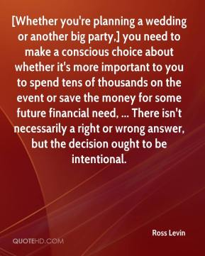 Ross Levin  - [Whether you're planning a wedding or another big party,] you need to make a conscious choice about whether it's more important to you to spend tens of thousands on the event or save the money for some future financial need, ... There isn't necessarily a right or wrong answer, but the decision ought to be intentional.