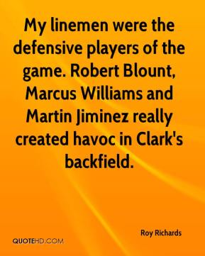 Roy Richards  - My linemen were the defensive players of the game. Robert Blount, Marcus Williams and Martin Jiminez really created havoc in Clark's backfield.