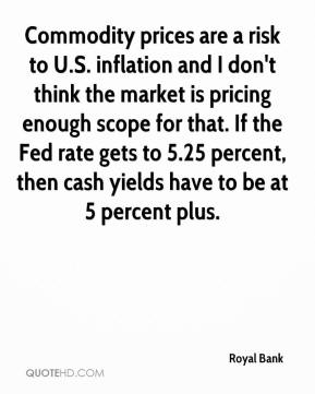 Royal Bank  - Commodity prices are a risk to U.S. inflation and I don't think the market is pricing enough scope for that. If the Fed rate gets to 5.25 percent, then cash yields have to be at 5 percent plus.