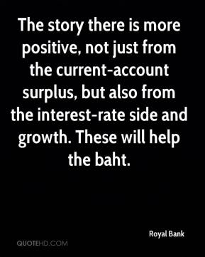 Royal Bank  - The story there is more positive, not just from the current-account surplus, but also from the interest-rate side and growth. These will help the baht.