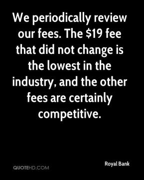 Royal Bank  - We periodically review our fees. The $19 fee that did not change is the lowest in the industry, and the other fees are certainly competitive.