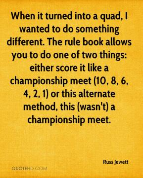 Russ Jewett  - When it turned into a quad, I wanted to do something different. The rule book allows you to do one of two things: either score it like a championship meet (10, 8, 6, 4, 2, 1) or this alternate method, this (wasn't) a championship meet.