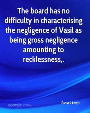 Russell Lewis  - The board has no difficulty in characterising the negligence of Vasil as being gross negligence amounting to recklessness.