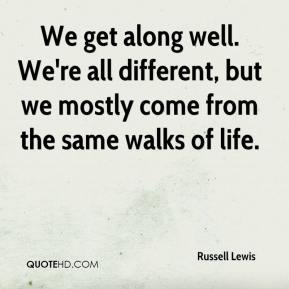 We get along well. We're all different, but we mostly come from the same walks of life.