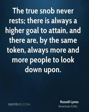 Russell Lynes - The true snob never rests; there is always a higher goal to attain, and there are, by the same token, always more and more people to look down upon.