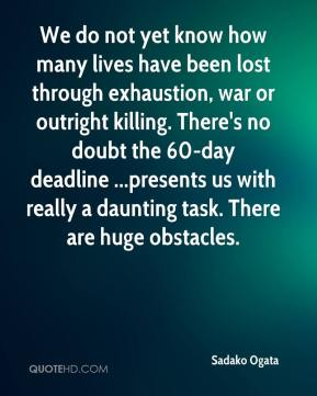 Sadako Ogata  - We do not yet know how many lives have been lost through exhaustion, war or outright killing. There's no doubt the 60-day deadline ...presents us with really a daunting task. There are huge obstacles.