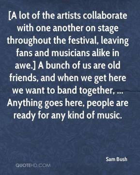 Sam Bush  - [A lot of the artists collaborate with one another on stage throughout the festival, leaving fans and musicians alike in awe.] A bunch of us are old friends, and when we get here we want to band together, ... Anything goes here, people are ready for any kind of music.