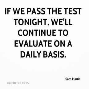 If we pass the test tonight, we'll continue to evaluate on a daily basis.