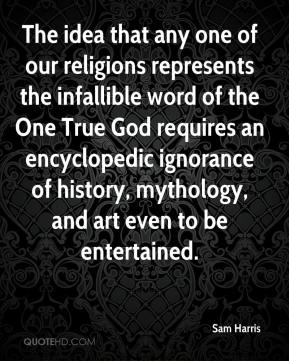 Sam Harris  - The idea that any one of our religions represents the infallible word of the One True God requires an encyclopedic ignorance of history, mythology, and art even to be entertained.