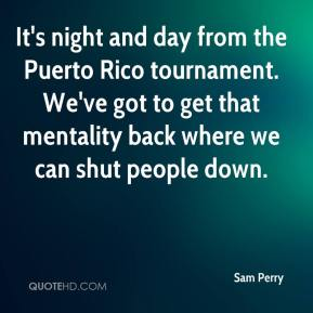 Sam Perry  - It's night and day from the Puerto Rico tournament. We've got to get that mentality back where we can shut people down.
