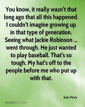 Sam Perry  - You know, it really wasn't that long ago that all this happened. I couldn't imagine growing up in that type of generation. Seeing what Jackie Robinson ... went through. He just wanted to play baseball. That's so tough. My hat's off to the people before me who put up with that.