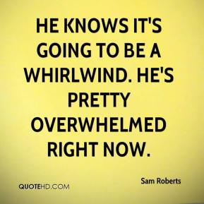 Sam Roberts  - He knows it's going to be a whirlwind. He's pretty overwhelmed right now.