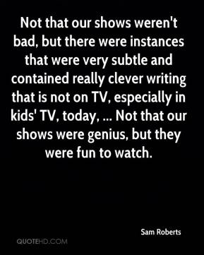 Sam Roberts  - Not that our shows weren't bad, but there were instances that were very subtle and contained really clever writing that is not on TV, especially in kids' TV, today, ... Not that our shows were genius, but they were fun to watch.