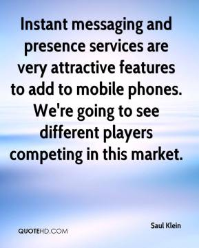 Saul Klein  - Instant messaging and presence services are very attractive features to add to mobile phones. We're going to see different players competing in this market.