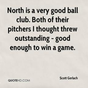 Scott Gerlach  - North is a very good ball club. Both of their pitchers I thought threw outstanding - good enough to win a game.