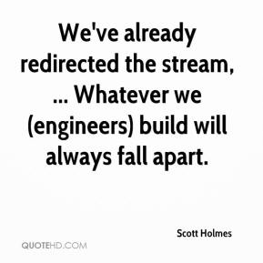 Scott Holmes  - We've already redirected the stream, ... Whatever we (engineers) build will always fall apart.
