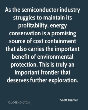 Scott Kramer  - As the semiconductor industry struggles to maintain its profitability, energy conservation is a promising source of cost containment that also carries the important benefit of environmental protection. This is truly an important frontier that deserves further exploration.