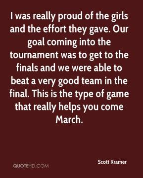 Scott Kramer  - I was really proud of the girls and the effort they gave. Our goal coming into the tournament was to get to the finals and we were able to beat a very good team in the final. This is the type of game that really helps you come March.