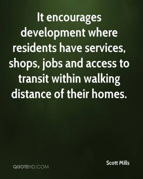Scott Mills  - It encourages development where residents have services, shops, jobs and access to transit within walking distance of their homes.