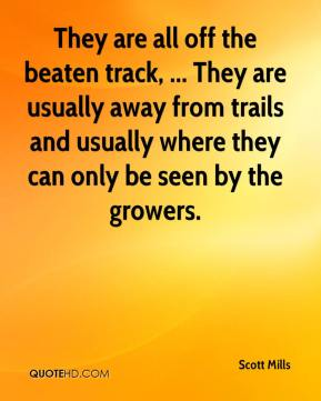 Scott Mills  - They are all off the beaten track, ... They are usually away from trails and usually where they can only be seen by the growers.